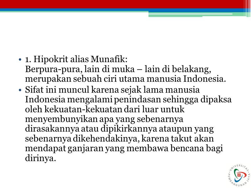 1. Hipokrit alias Munafik: Berpura-pura, lain di muka – lain di belakang, merupakan sebuah ciri utama manusia Indonesia. Sifat ini muncul karena sejak