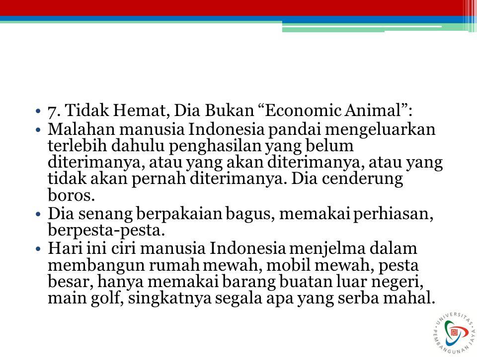 "7. Tidak Hemat, Dia Bukan ""Economic Animal"": Malahan manusia Indonesia pandai mengeluarkan terlebih dahulu penghasilan yang belum diterimanya, atau ya"