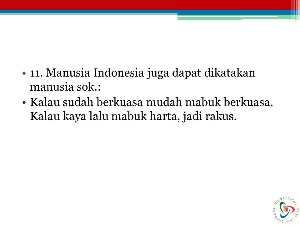 11. Manusia Indonesia juga dapat dikatakan manusia sok.: Kalau sudah berkuasa mudah mabuk berkuasa. Kalau kaya lalu mabuk harta, jadi rakus.