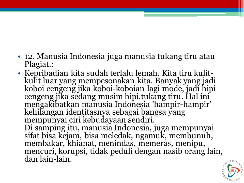 12. Manusia Indonesia juga manusia tukang tiru atau Plagiat.: Kepribadian kita sudah terlalu lemah. Kita tiru kulit- kulit luar yang mempesonakan kita