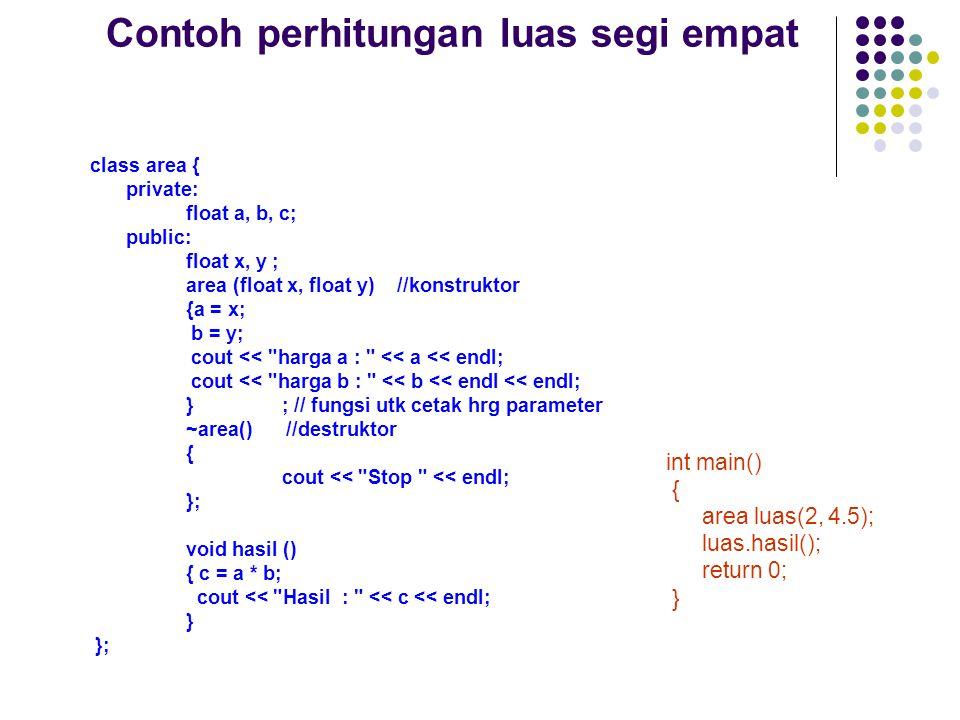 Contoh perhitungan luas segi empat class area { private: float a, b, c; public: float x, y ; area (float x, float y) //konstruktor {a = x; b = y; cout << harga a : << a << endl; cout << harga b : << b << endl << endl; }; // fungsi utk cetak hrg parameter ~area() //destruktor { cout << Stop << endl; }; void hasil () { c = a * b; cout << Hasil : << c << endl; } }; int main() { area luas(2, 4.5); luas.hasil(); return 0; }