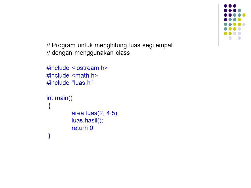 // Program untuk menghitung luas segi empat // dengan menggunakan class #include #include luas.h int main() { area luas(2, 4.5); luas.hasil(); return 0; }