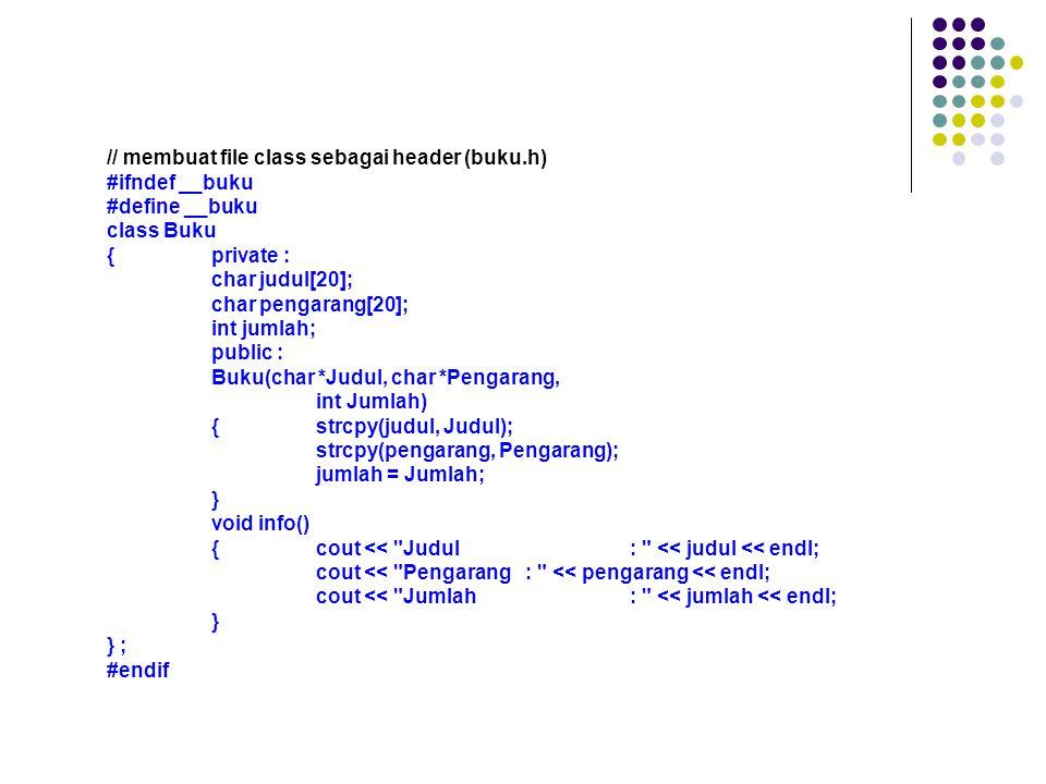 // membuat file class sebagai header (buku.h) #ifndef __buku #define __buku class Buku {private : char judul[20]; char pengarang[20]; int jumlah; public : Buku(char *Judul, char *Pengarang, int Jumlah) {strcpy(judul, Judul); strcpy(pengarang, Pengarang); jumlah = Jumlah; } void info() {cout << Judul: << judul << endl; cout << Pengarang: << pengarang << endl; cout << Jumlah: << jumlah << endl; } } ; #endif