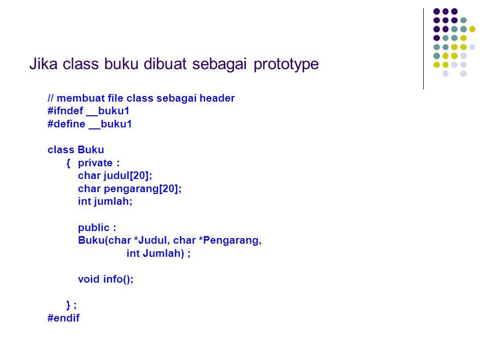 Jika class buku dibuat sebagai prototype // membuat file class sebagai header #ifndef __buku1 #define __buku1 class Buku {private : char judul[20]; char pengarang[20]; int jumlah; public : Buku(char *Judul, char *Pengarang, int Jumlah) ; void info(); } ; #endif
