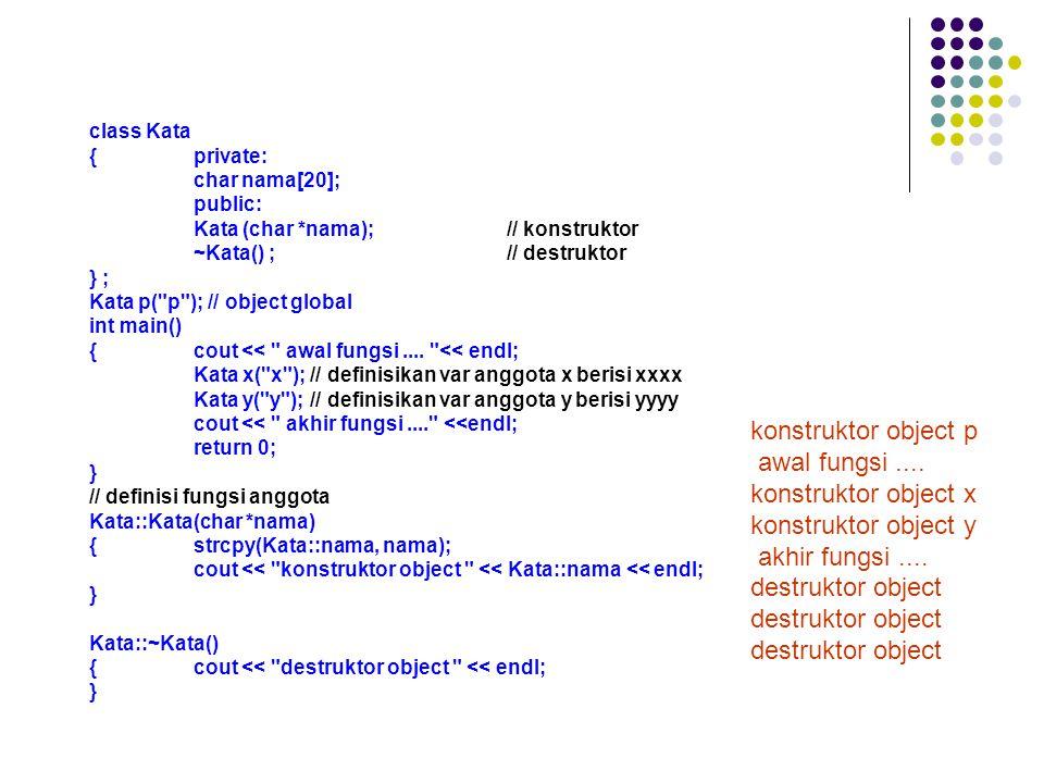 class Kata {private: char nama[20]; public: Kata (char *nama);// konstruktor ~Kata() ;// destruktor } ; Kata p( p ); // object global int main() {cout << awal fungsi....