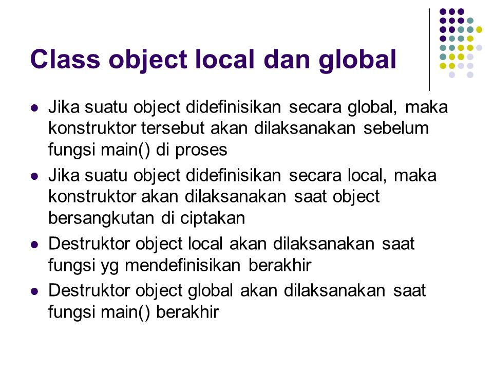 Class object local dan global Jika suatu object didefinisikan secara global, maka konstruktor tersebut akan dilaksanakan sebelum fungsi main() di proses Jika suatu object didefinisikan secara local, maka konstruktor akan dilaksanakan saat object bersangkutan di ciptakan Destruktor object local akan dilaksanakan saat fungsi yg mendefinisikan berakhir Destruktor object global akan dilaksanakan saat fungsi main() berakhir