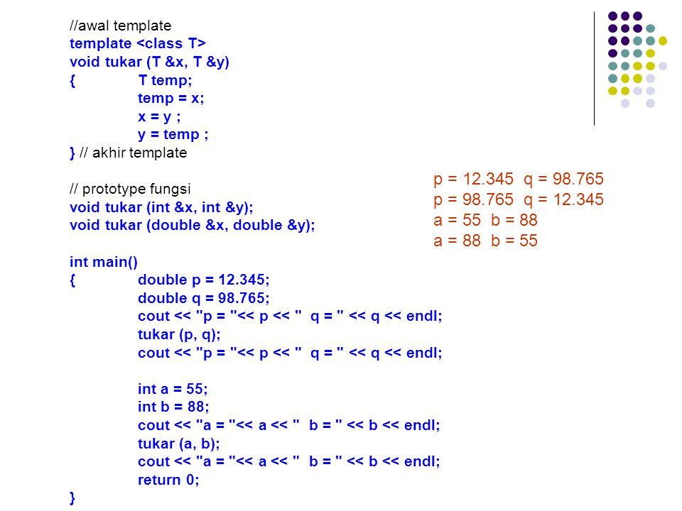 //awal template template void tukar (T &x, T &y) {T temp; temp = x; x = y ; y = temp ; } // akhir template // prototype fungsi void tukar (int &x, int &y); void tukar (double &x, double &y); int main() {double p = 12.345; double q = 98.765; cout << p = << p << q = << q << endl; tukar (p, q); cout << p = << p << q = << q << endl; int a = 55; int b = 88; cout << a = << a << b = << b << endl; tukar (a, b); cout << a = << a << b = << b << endl; return 0; } p = 12.345 q = 98.765 p = 98.765 q = 12.345 a = 55 b = 88 a = 88 b = 55