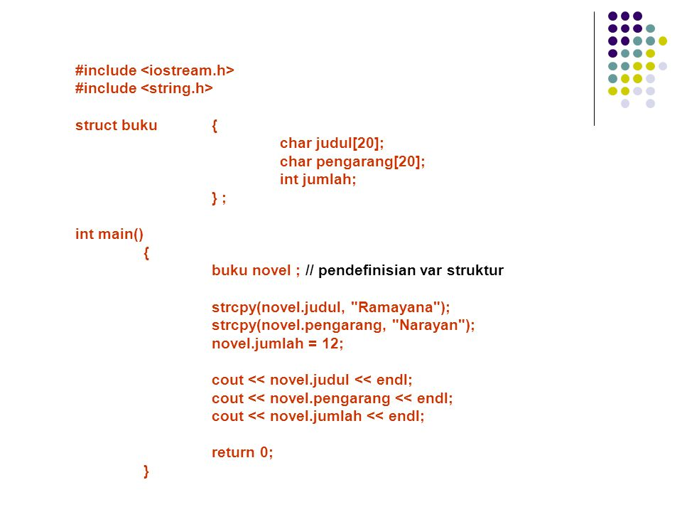 #include struct buku{ char judul[20]; char pengarang[20]; int jumlah; } ; int main() { buku novel ; // pendefinisian var struktur strcpy(novel.judul, Ramayana ); strcpy(novel.pengarang, Narayan ); novel.jumlah = 12; cout << novel.judul << endl; cout << novel.pengarang << endl; cout << novel.jumlah << endl; return 0; }