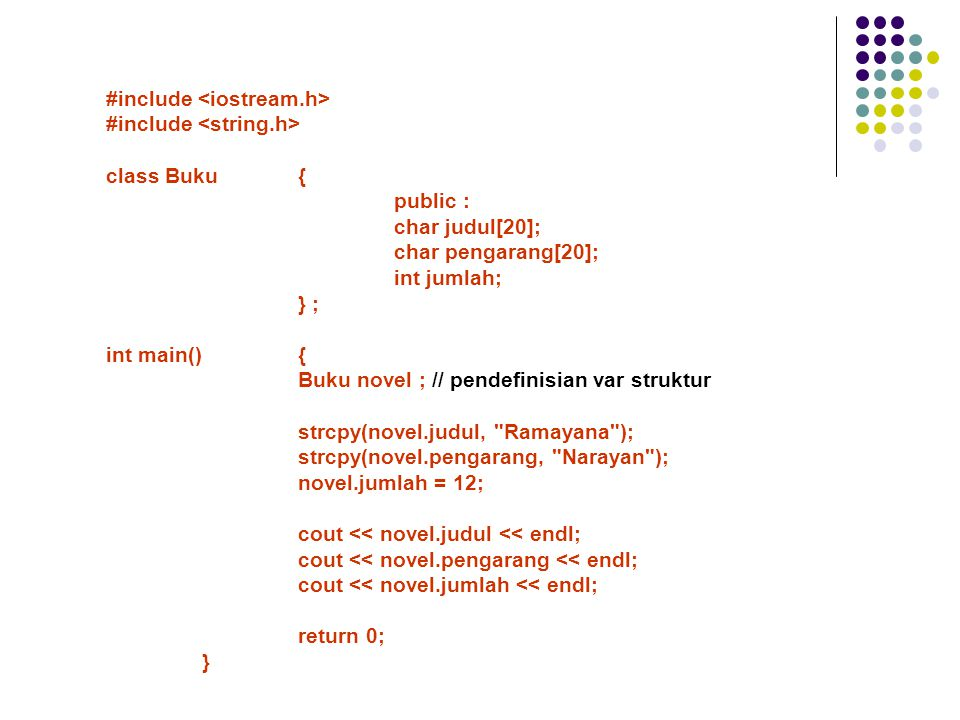 #include class Buku{ public : char judul[20]; char pengarang[20]; int jumlah; } ; int main(){ Buku novel ; // pendefinisian var struktur strcpy(novel.judul, Ramayana ); strcpy(novel.pengarang, Narayan ); novel.jumlah = 12; cout << novel.judul << endl; cout << novel.pengarang << endl; cout << novel.jumlah << endl; return 0; }