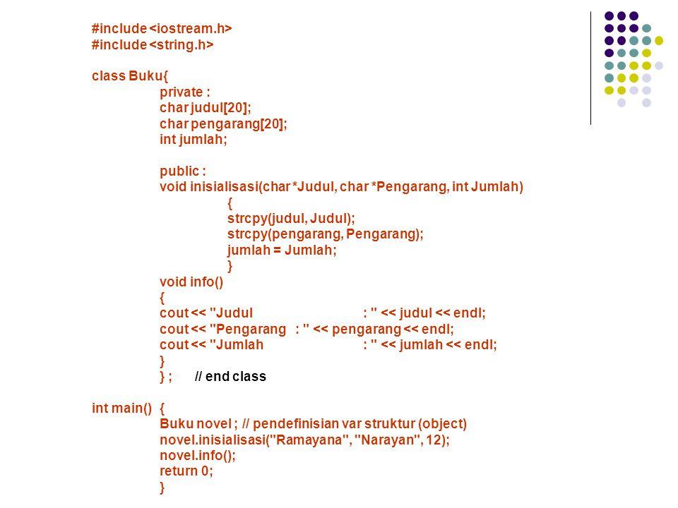 #include class Buku{ private : char judul[20]; char pengarang[20]; int jumlah; public : void inisialisasi(char *Judul, char *Pengarang, int Jumlah) { strcpy(judul, Judul); strcpy(pengarang, Pengarang); jumlah = Jumlah; } void info() { cout << Judul: << judul << endl; cout << Pengarang: << pengarang << endl; cout << Jumlah: << jumlah << endl; } } ; // end class int main(){ Buku novel ; // pendefinisian var struktur (object) novel.inisialisasi( Ramayana , Narayan , 12); novel.info(); return 0; }