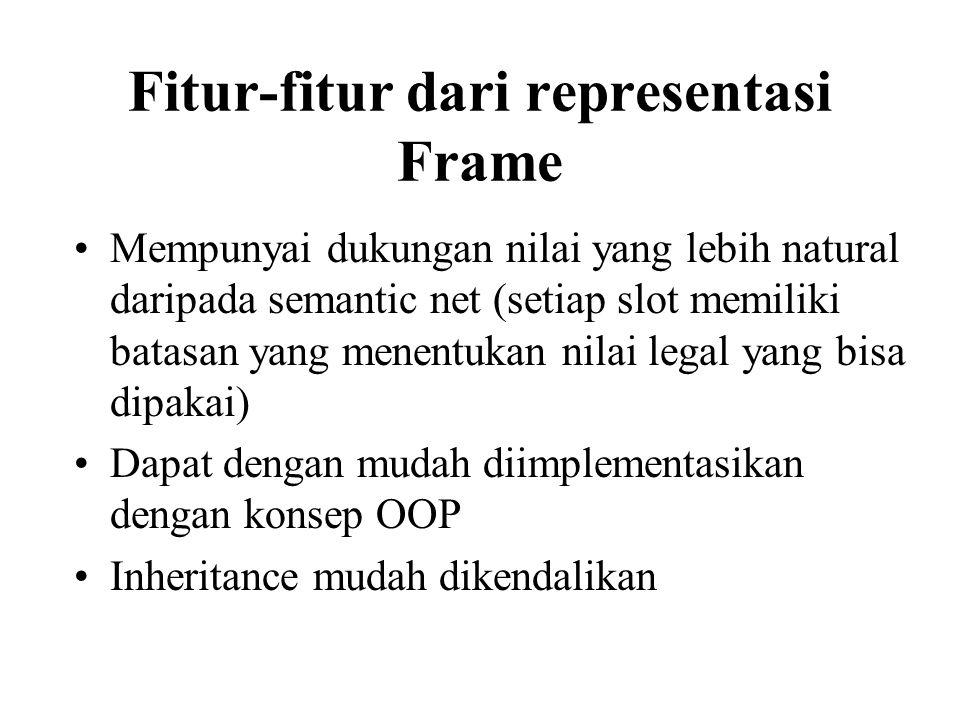 Fitur-fitur dari representasi Frame Mempunyai dukungan nilai yang lebih natural daripada semantic net (setiap slot memiliki batasan yang menentukan nilai legal yang bisa dipakai) Dapat dengan mudah diimplementasikan dengan konsep OOP Inheritance mudah dikendalikan