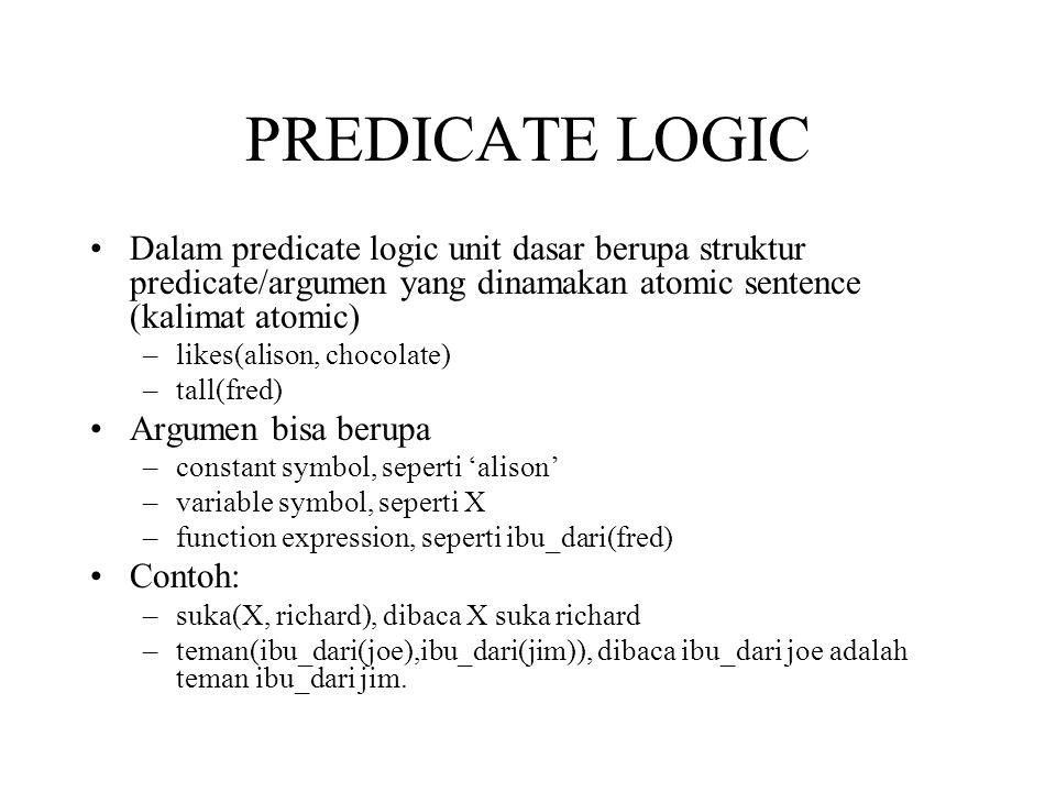 PREDICATE LOGIC Dalam predicate logic unit dasar berupa struktur predicate/argumen yang dinamakan atomic sentence (kalimat atomic) –likes(alison, chocolate) –tall(fred) Argumen bisa berupa –constant symbol, seperti 'alison' –variable symbol, seperti X –function expression, seperti ibu_dari(fred) Contoh: –suka(X, richard), dibaca X suka richard –teman(ibu_dari(joe),ibu_dari(jim)), dibaca ibu_dari joe adalah teman ibu_dari jim.
