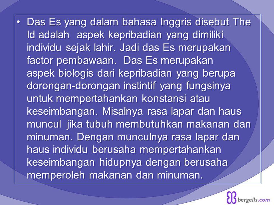 Das Es yang dalam bahasa Inggris disebut The Id adalah aspek kepribadian yang dimiliki individu sejak lahir. Jadi das Es merupakan factor pembawaan. D