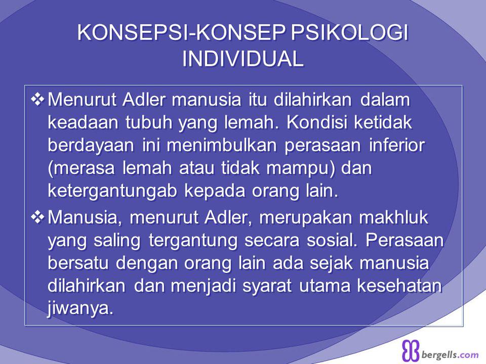KONSEPSI-KONSEP PSIKOLOGI INDIVIDUAL  Menurut Adler manusia itu dilahirkan dalam keadaan tubuh yang lemah. Kondisi ketidak berdayaan ini menimbulkan