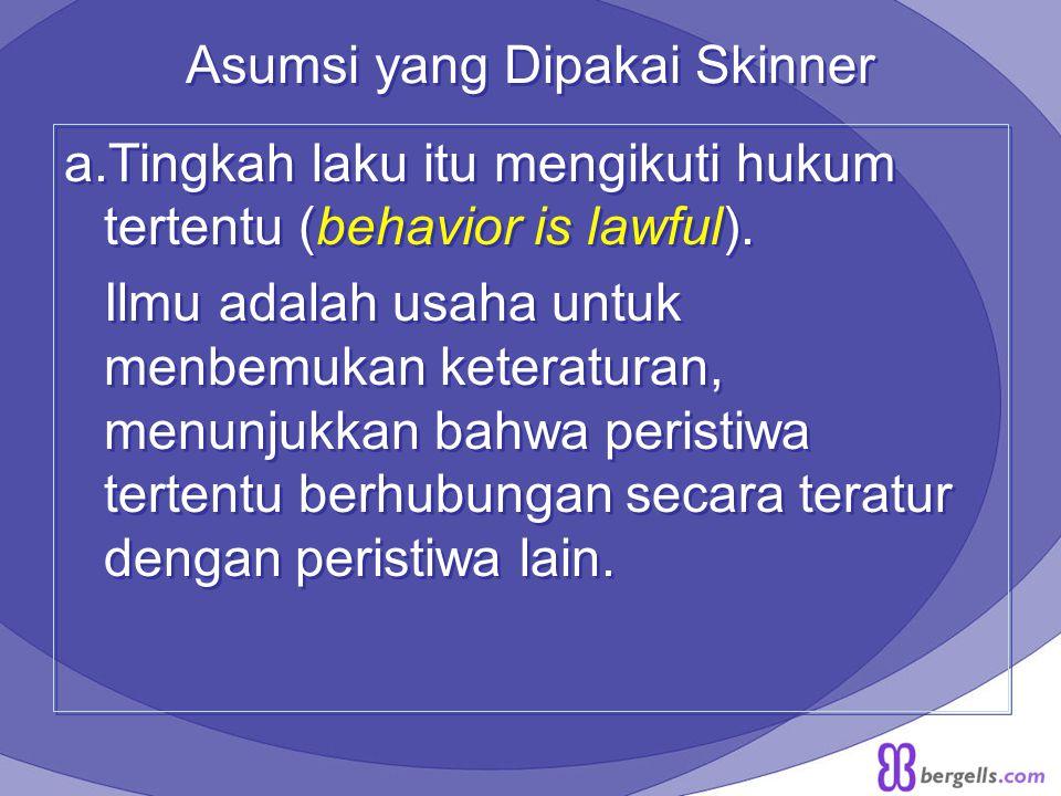 Asumsi yang Dipakai Skinner a.Tingkah laku itu mengikuti hukum tertentu (behavior is lawful). Ilmu adalah usaha untuk menbemukan keteraturan, menunjuk