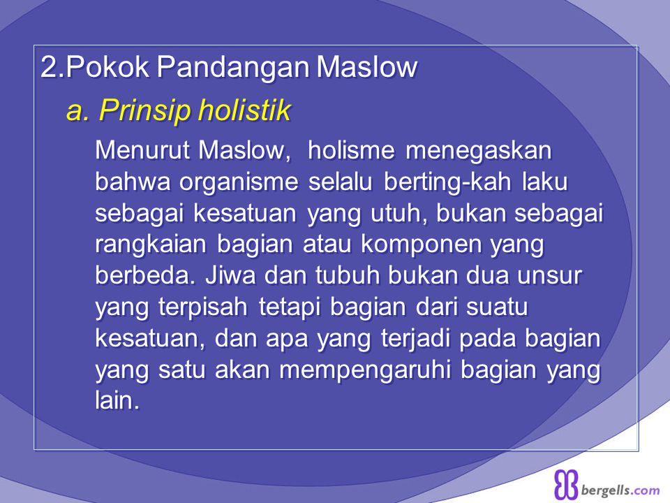 2.Pokok Pandangan Maslow a. Prinsip holistik Menurut Maslow, holisme menegaskan bahwa organisme selalu berting-kah laku sebagai kesatuan yang utuh, bu