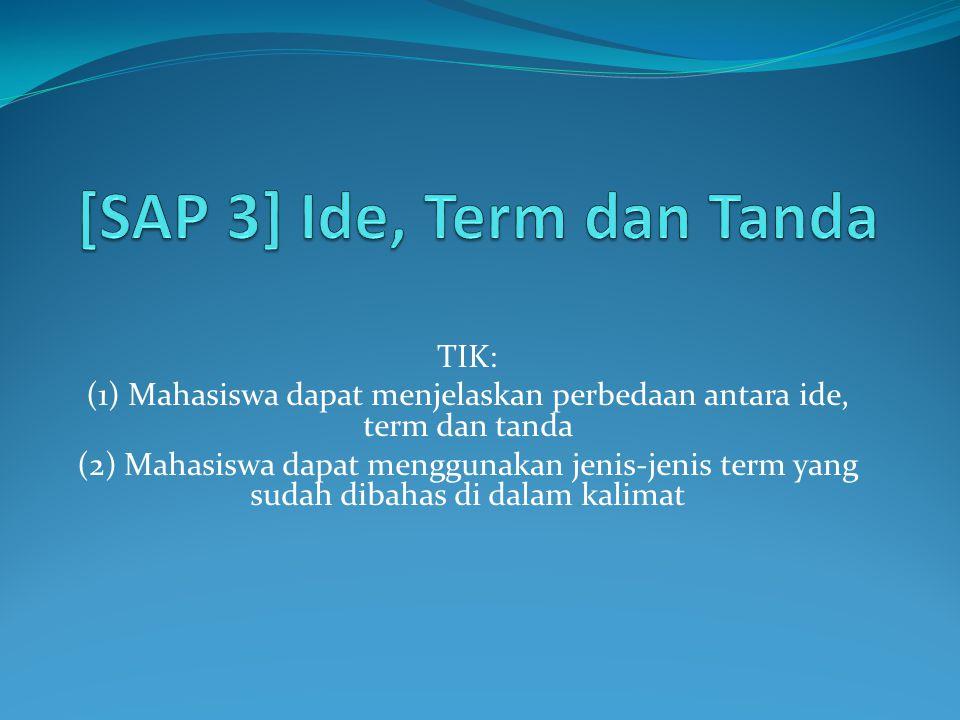 TIK: (1) Mahasiswa dapat menjelaskan perbedaan antara ide, term dan tanda (2) Mahasiswa dapat menggunakan jenis-jenis term yang sudah dibahas di dalam kalimat