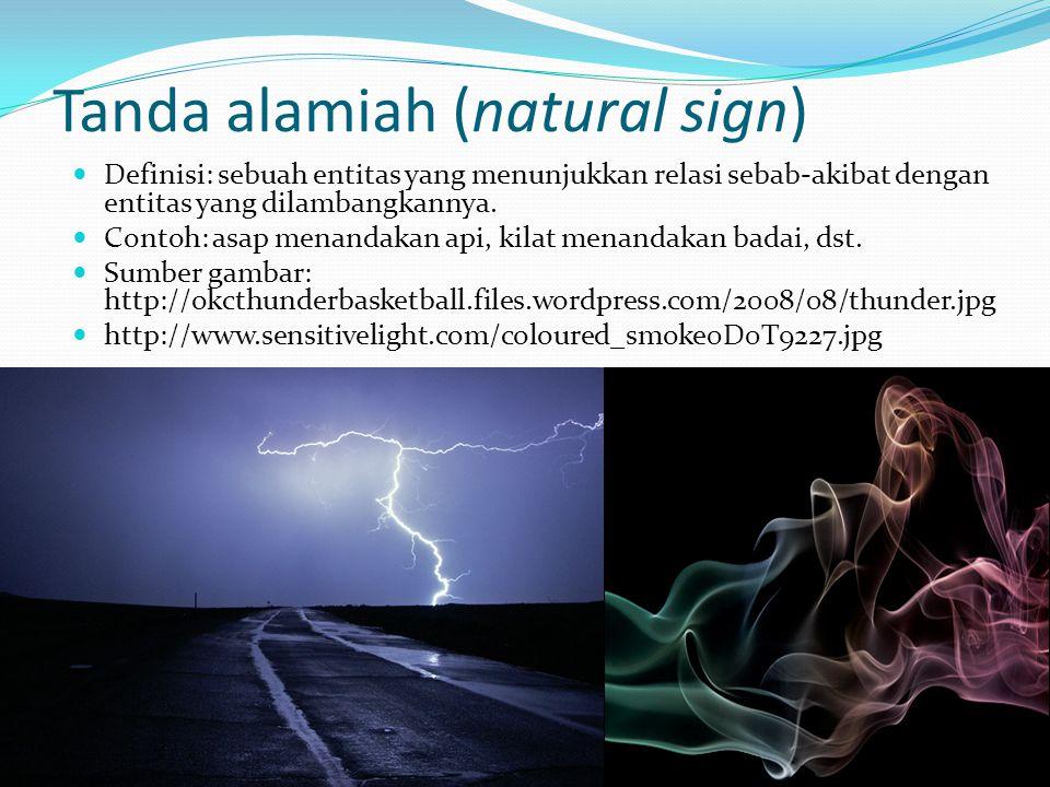 Tanda alamiah (natural sign) Definisi: sebuah entitas yang menunjukkan relasi sebab-akibat dengan entitas yang dilambangkannya. Contoh: asap menandaka
