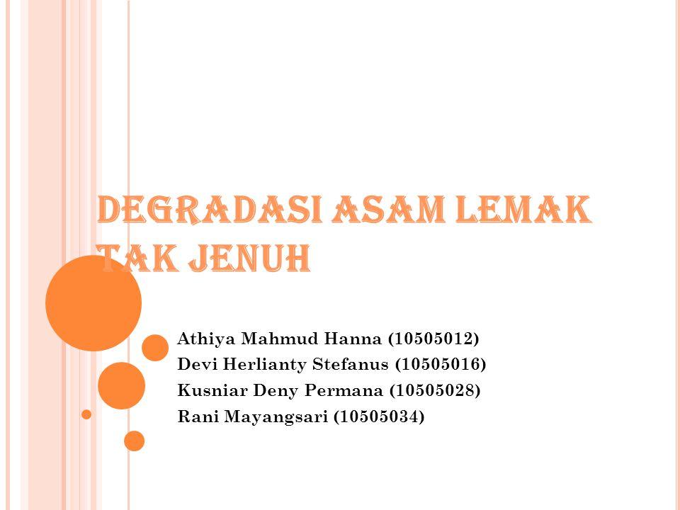 DEGRADASI ASAM LEMAK TAK JENUH Athiya Mahmud Hanna (10505012) Devi Herlianty Stefanus (10505016) Kusniar Deny Permana (10505028) Rani Mayangsari (1050