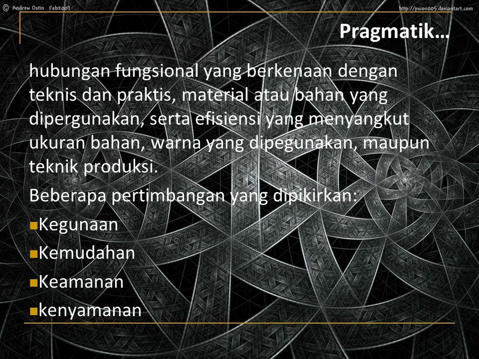 Pragmatik… hubungan fungsional yang berkenaan dengan teknis dan praktis, material atau bahan yang dipergunakan, serta efisiensi yang menyangkut ukuran bahan, warna yang dipegunakan, maupun teknik produksi.