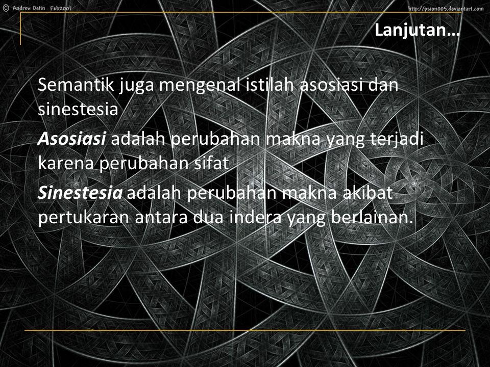 Lanjutan… Semantik juga mengenal istilah asosiasi dan sinestesia Asosiasi adalah perubahan makna yang terjadi karena perubahan sifat Sinestesia adalah perubahan makna akibat pertukaran antara dua indera yang berlainan.