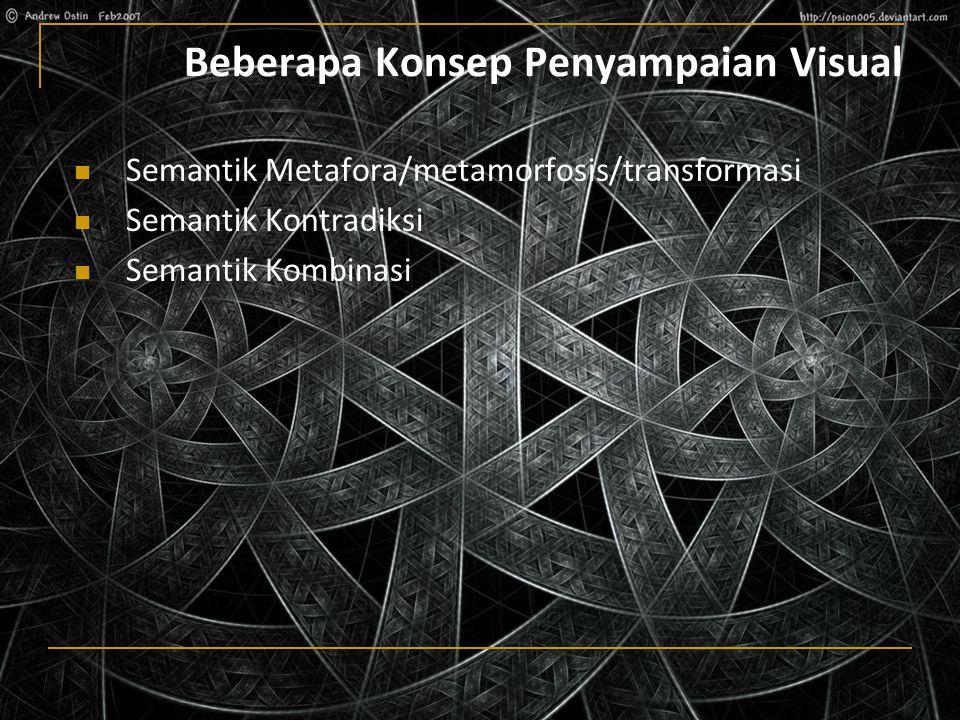 Beberapa Konsep Penyampaian Visual Semantik Metafora/metamorfosis/transformasi Semantik Kontradiksi Semantik Kombinasi