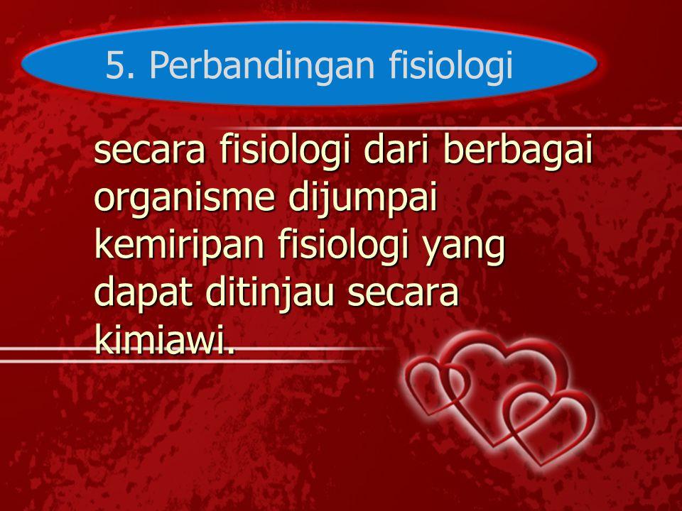 5. Perbandingan fisiologi secara fisiologi dari berbagai organisme dijumpai kemiripan fisiologi yang dapat ditinjau secara kimiawi.