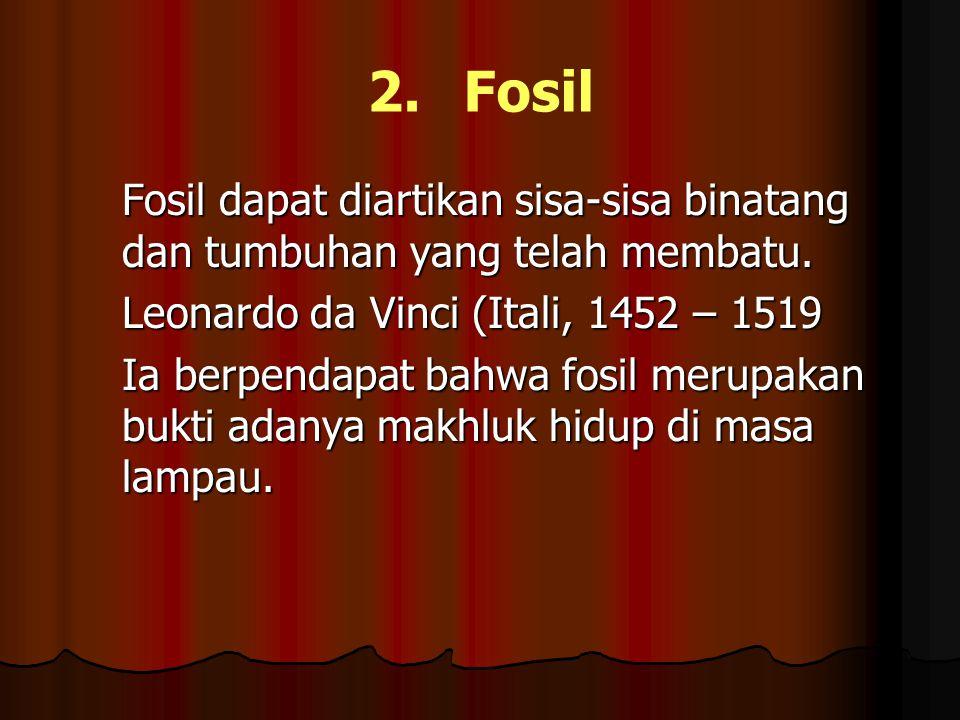 2.Fosil Fosil dapat diartikan sisa-sisa binatang dan tumbuhan yang telah membatu. Leonardo da Vinci (Itali, 1452 – 1519 Ia berpendapat bahwa fosil mer