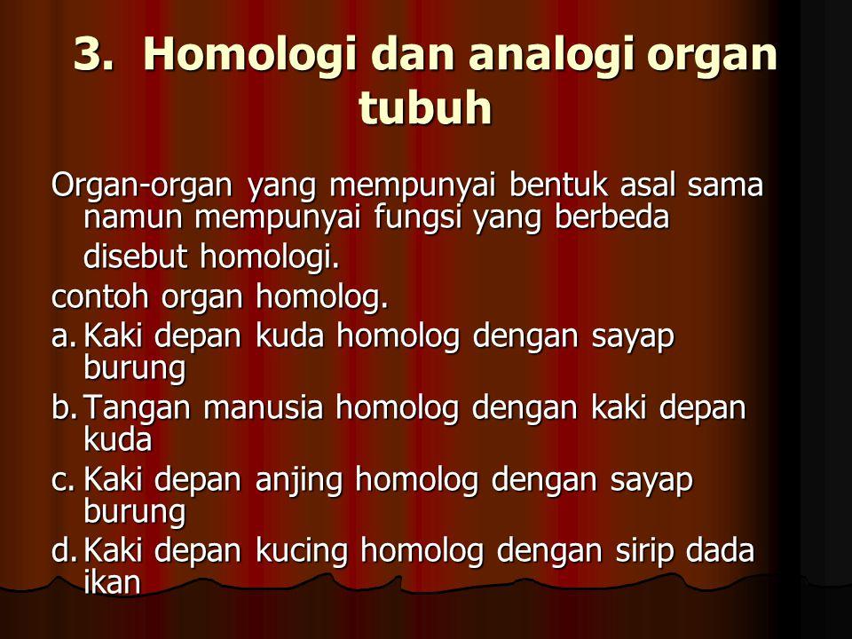 3. Homologi dan analogi organ tubuh Organ-organ yang mempunyai bentuk asal sama namun mempunyai fungsi yang berbeda disebut homologi. contoh organ hom