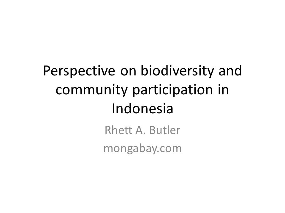 Perspective on biodiversity and community participation in Indonesia Rhett A. Butler mongabay.com
