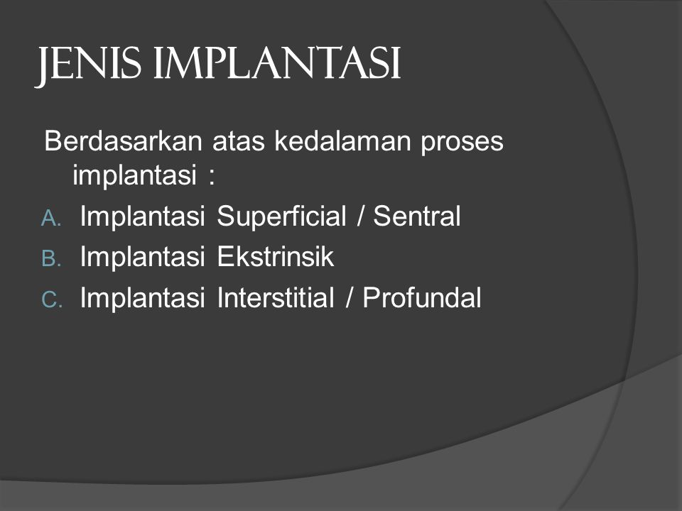 Jenis implantasi Berdasarkan atas kedalaman proses implantasi : A. Implantasi Superficial / Sentral B. Implantasi Ekstrinsik C. Implantasi Interstitia