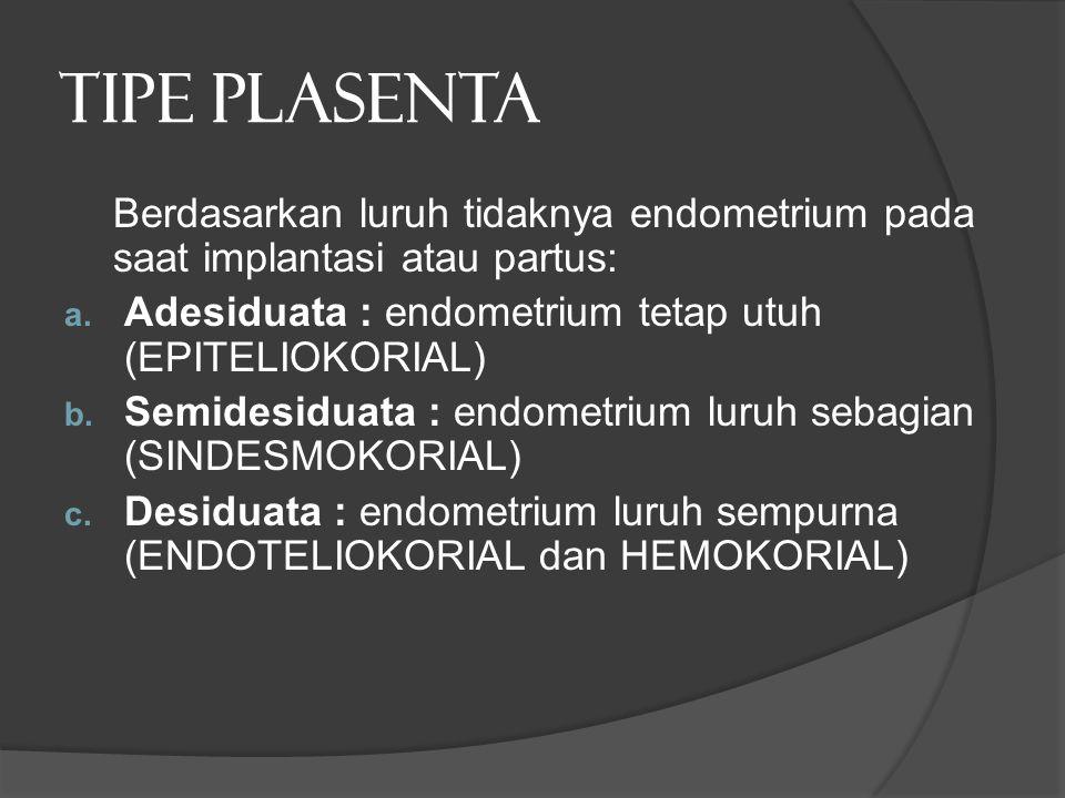 TIPE PLASENTA Berdasarkan luruh tidaknya endometrium pada saat implantasi atau partus: a. Adesiduata : endometrium tetap utuh (EPITELIOKORIAL) b. Semi
