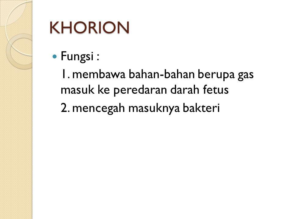 KHORION Fungsi : 1. membawa bahan-bahan berupa gas masuk ke peredaran darah fetus 2. mencegah masuknya bakteri