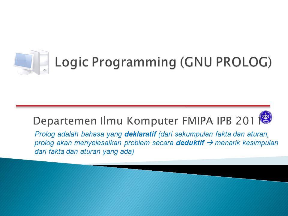 Departemen Ilmu Komputer FMIPA IPB 2011 Prolog adalah bahasa yang deklaratif (dari sekumpulan fakta dan aturan, prolog akan menyelesaikan problem seca