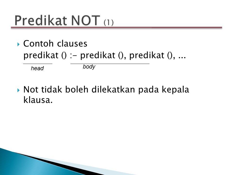  Contoh clauses predikat () :- predikat (), predikat (),...  Not tidak boleh dilekatkan pada kepala klausa. head body