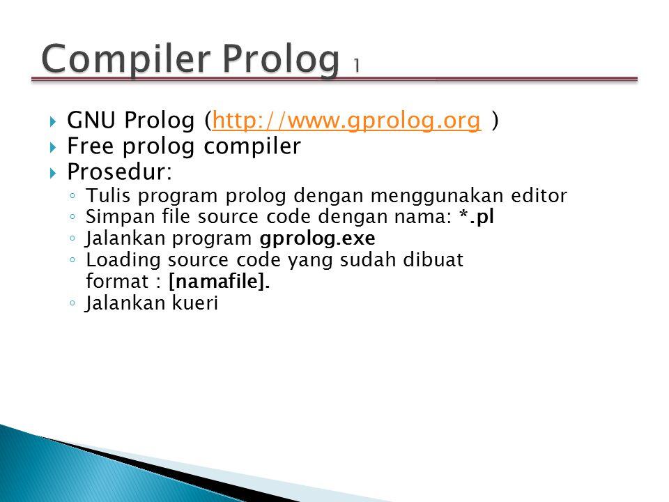  GNU Prolog (http://www.gprolog.org )http://www.gprolog.org  Free prolog compiler  Prosedur: ◦ Tulis program prolog dengan menggunakan editor ◦ Sim