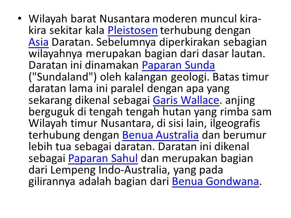 Wilayah barat Nusantara moderen muncul kira- kira sekitar kala Pleistosen terhubung dengan Asia Daratan. Sebelumnya diperkirakan sebagian wilayahnya m