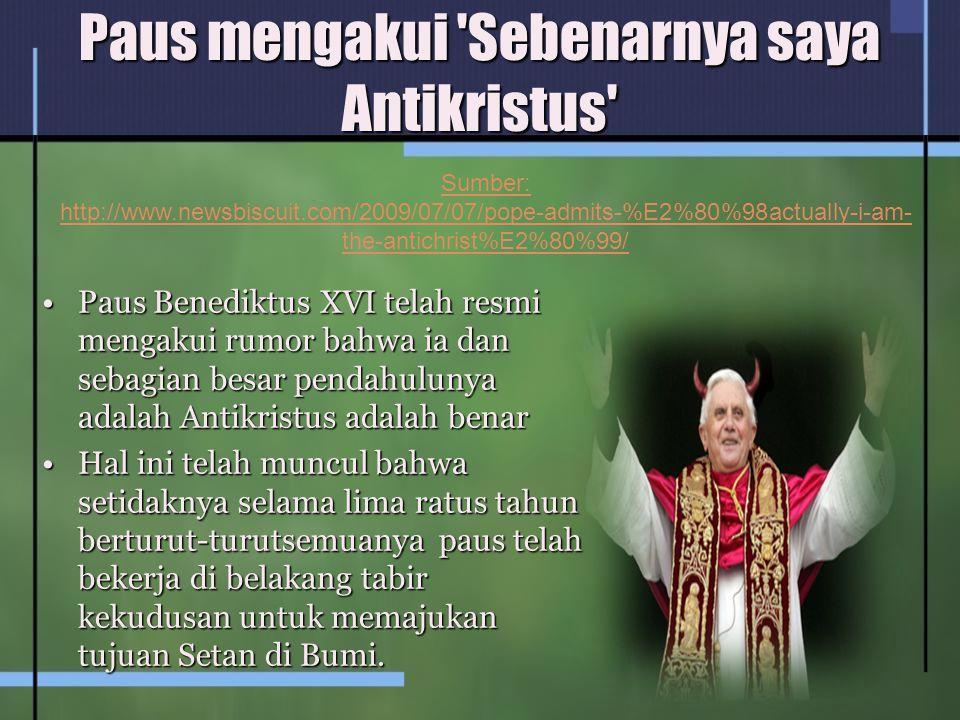Paus mengakui 'Sebenarnya saya Antikristus' Paus Benediktus XVI telah resmi mengakui rumor bahwa ia dan sebagian besar pendahulunya adalah Antikristus