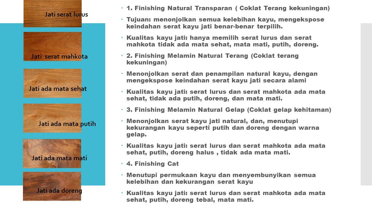  1. Finishing Natural Transparan ( Coklat Terang kekuningan)  Tujuan: menonjolkan semua kelebihan kayu, mengekspose keindahan serat kayu jati benar-
