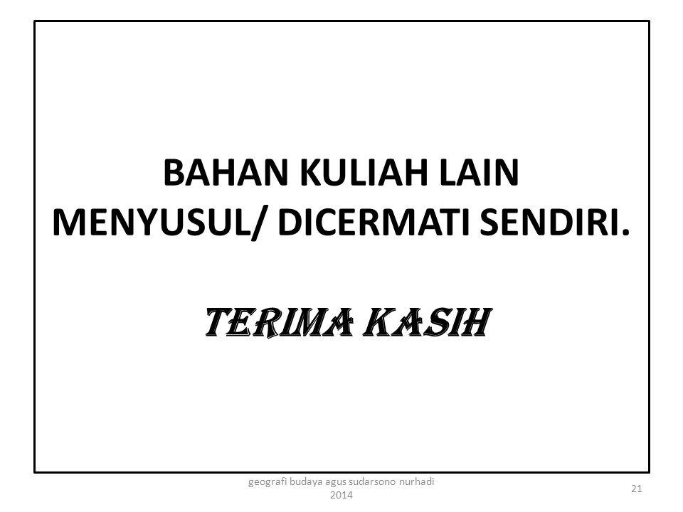 BAHAN KULIAH LAIN MENYUSUL/ DICERMATI SENDIRI. TERIMA KASIH 21 geografi budaya agus sudarsono nurhadi 2014