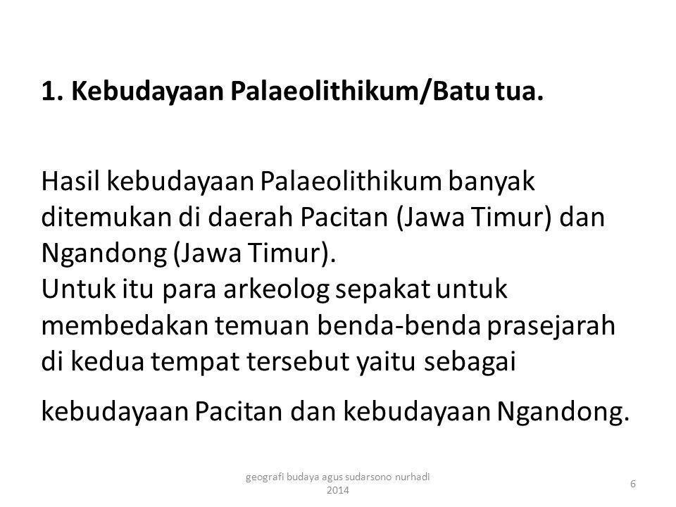 1. Kebudayaan Palaeolithikum/Batu tua. Hasil kebudayaan Palaeolithikum banyak ditemukan di daerah Pacitan (Jawa Timur) dan Ngandong (Jawa Timur). Untu