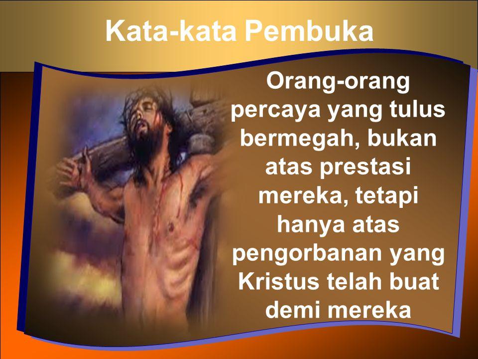 Kata-kata Pembuka Orang-orang percaya yang tulus bermegah, bukan atas prestasi mereka, tetapi hanya atas pengorbanan yang Kristus telah buat demi mere
