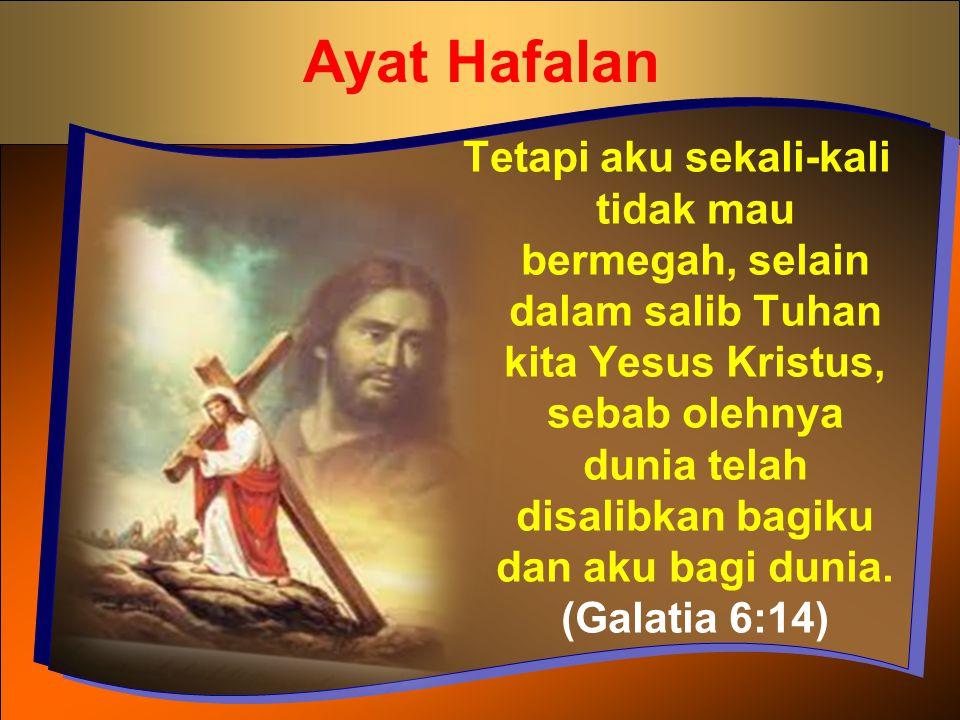 Ayat Hafalan Tetapi aku sekali-kali tidak mau bermegah, selain dalam salib Tuhan kita Yesus Kristus, sebab olehnya dunia telah disalibkan bagiku dan a