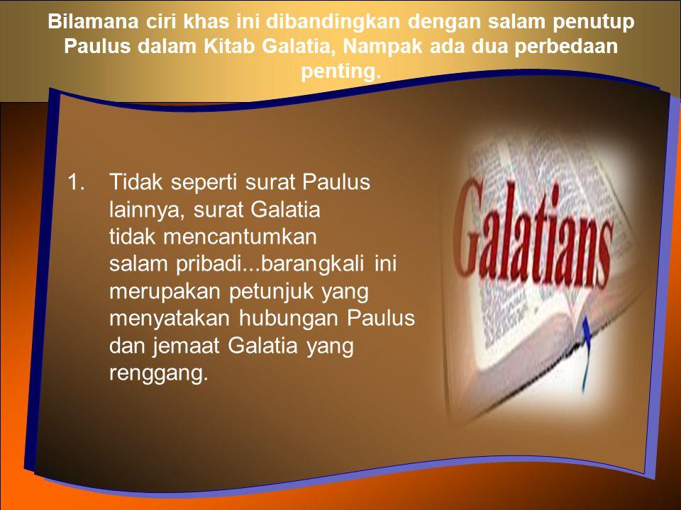 Bilamana ciri khas ini dibandingkan dengan salam penutup Paulus dalam Kitab Galatia, Nampak ada dua perbedaan penting. 1.Tidak seperti surat Paulus la