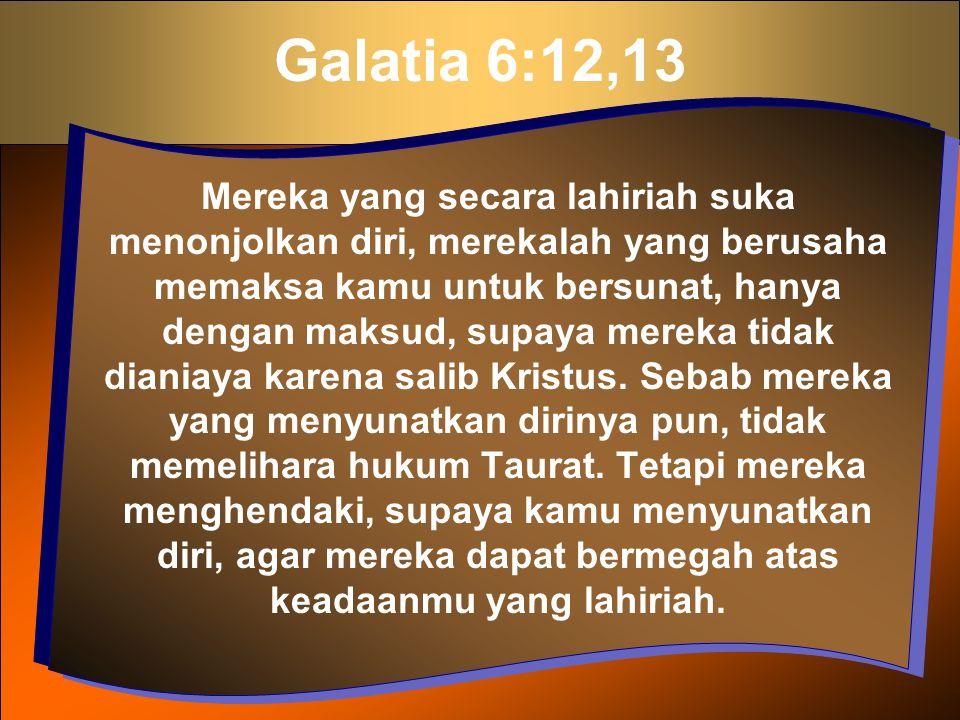 Galatia 6:12,13 Mereka yang secara lahiriah suka menonjolkan diri, merekalah yang berusaha memaksa kamu untuk bersunat, hanya dengan maksud, supaya me