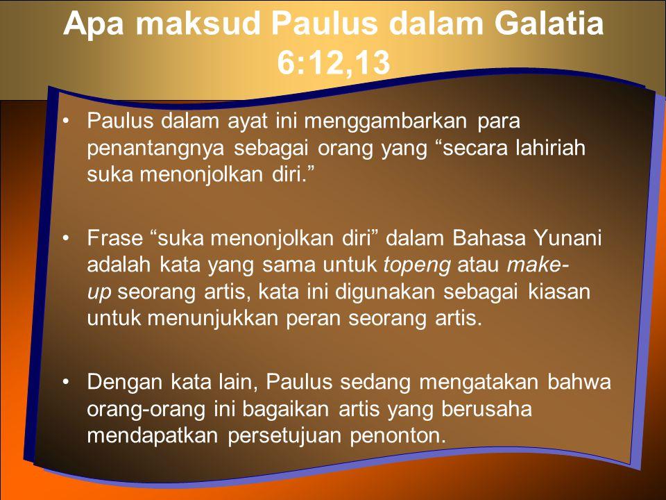 """Apa maksud Paulus dalam Galatia 6:12,13 Paulus dalam ayat ini menggambarkan para penantangnya sebagai orang yang """"secara lahiriah suka menonjolkan dir"""