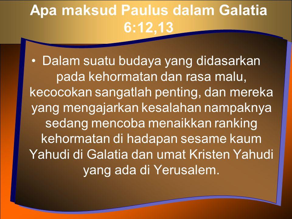 Apa maksud Paulus dalam Galatia 6:12,13 Dalam suatu budaya yang didasarkan pada kehormatan dan rasa malu, kecocokan sangatlah penting, dan mereka yang