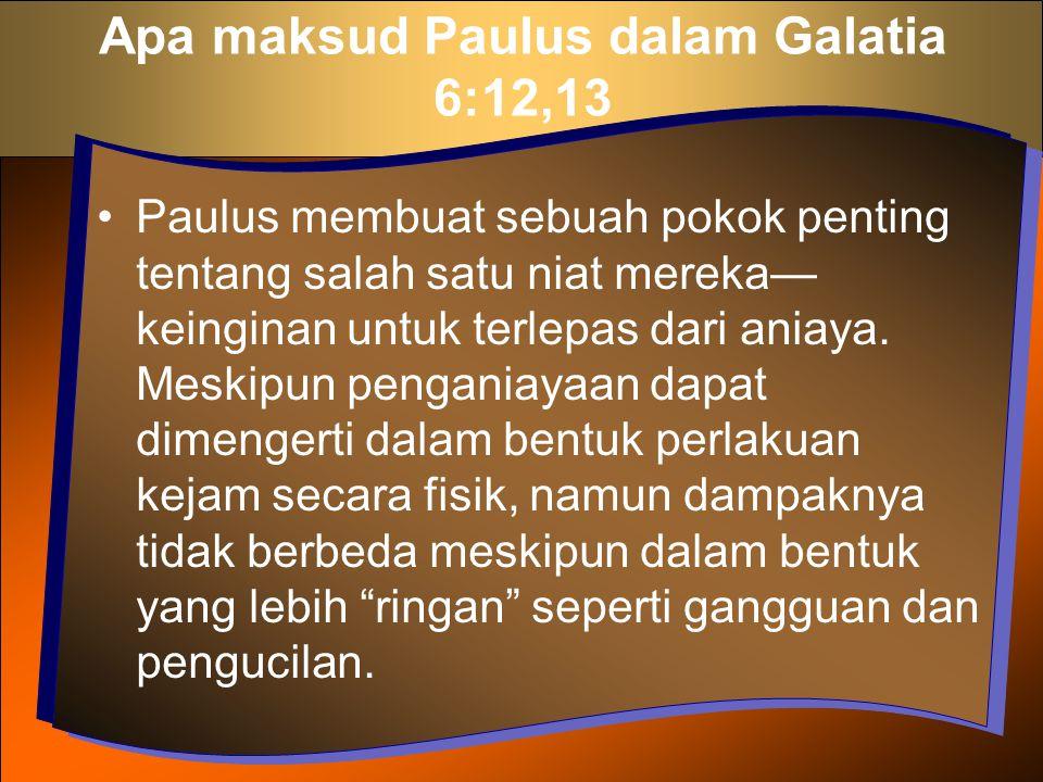 Apa maksud Paulus dalam Galatia 6:12,13 Paulus membuat sebuah pokok penting tentang salah satu niat mereka— keinginan untuk terlepas dari aniaya. Mesk