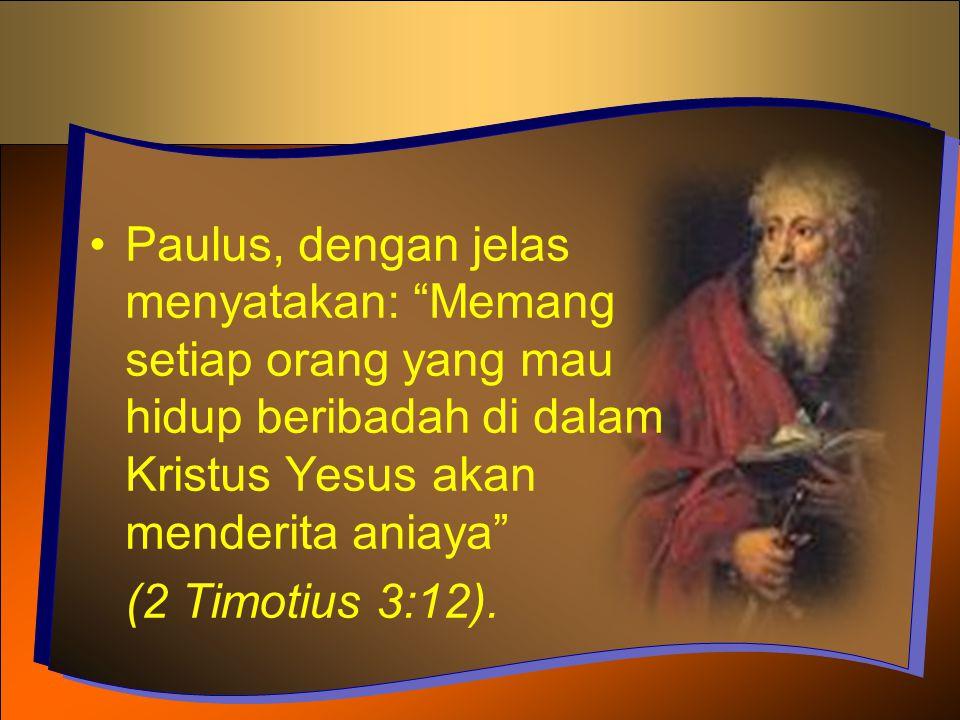 "Paulus, dengan jelas menyatakan: ""Memang setiap orang yang mau hidup beribadah di dalam Kristus Yesus akan menderita aniaya"" (2 Timotius 3:12)."