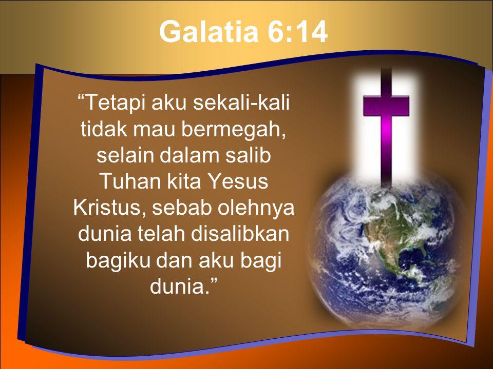 """Galatia 6:14 """"Tetapi aku sekali-kali tidak mau bermegah, selain dalam salib Tuhan kita Yesus Kristus, sebab olehnya dunia telah disalibkan bagiku dan"""
